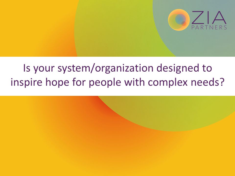 Is your system/organization designed to inspire hope for people with complex needs