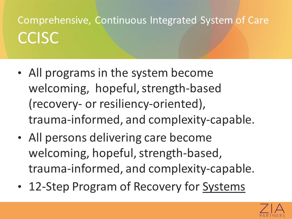 Person-centered, Resiliency-/Recovery-oriented Complexity Capability Each program organizes itself, within its mission and resources, to deliver integrated, matched, hopeful, strength-based, best-practice interventions for multiple issues to individuals and families with complex needs who are coming to the door.
