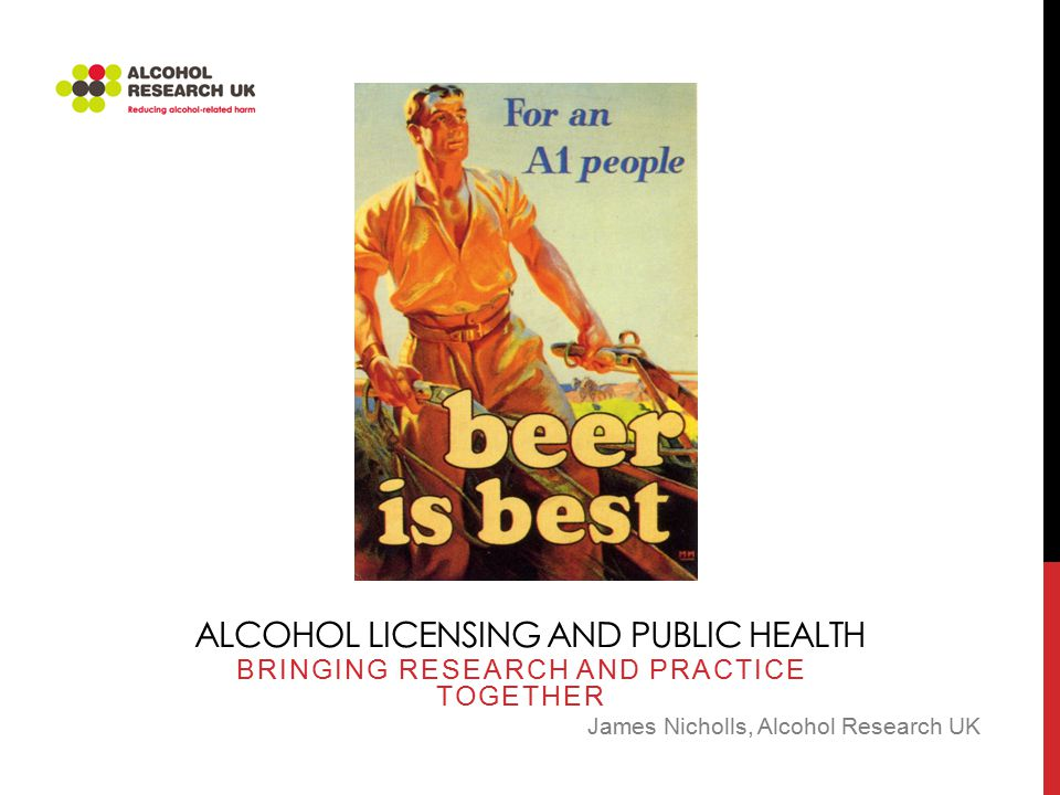 ALCOHOL LICENSING AND PUBLIC HEALTH BRINGING RESEARCH AND PRACTICE TOGETHER James Nicholls, Alcohol Research UK