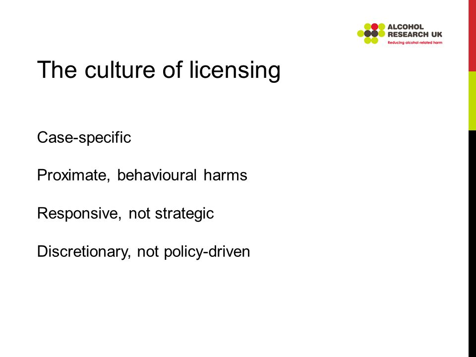 Case-specific Proximate, behavioural harms Responsive, not strategic Discretionary, not policy-driven The culture of licensing