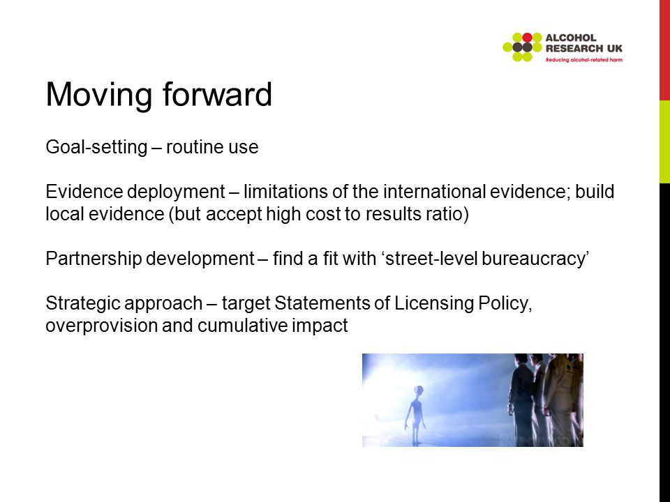 Moving forward Goal-setting – routine use Evidence deployment – limitations of the international evidence; build local evidence (but accept high cost to results ratio) Partnership development – find a fit with 'street-level bureaucracy' Strategic approach – target Statements of Licensing Policy, overprovision and cumulative impact