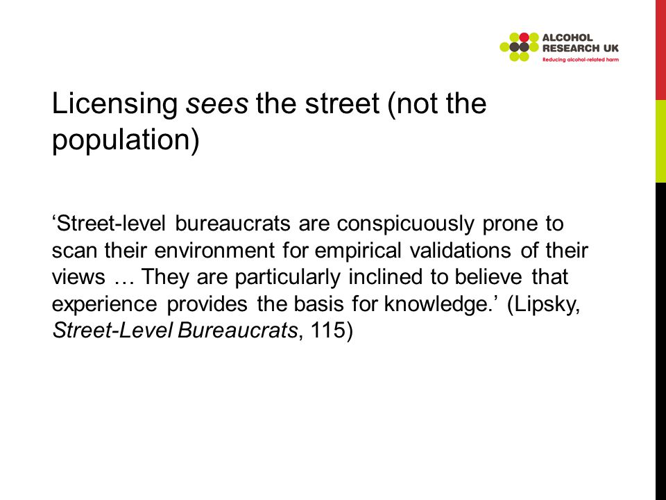 Licensing sees the street (not the population) 'Street-level bureaucrats are conspicuously prone to scan their environment for empirical validations of their views … They are particularly inclined to believe that experience provides the basis for knowledge.' (Lipsky, Street-Level Bureaucrats, 115)