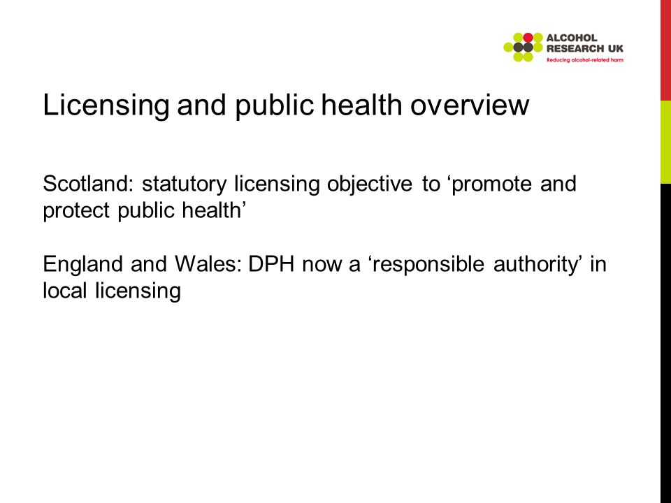 Licensing and public health overview Scotland: statutory licensing objective to 'promote and protect public health' England and Wales: DPH now a 'responsible authority' in local licensing