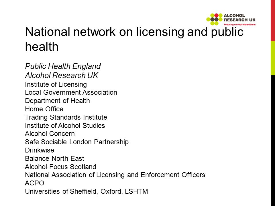 National network on licensing and public health Public Health England Alcohol Research UK Institute of Licensing Local Government Association Department of Health Home Office Trading Standards Institute Institute of Alcohol Studies Alcohol Concern Safe Sociable London Partnership Drinkwise Balance North East Alcohol Focus Scotland National Association of Licensing and Enforcement Officers ACPO Universities of Sheffield, Oxford, LSHTM