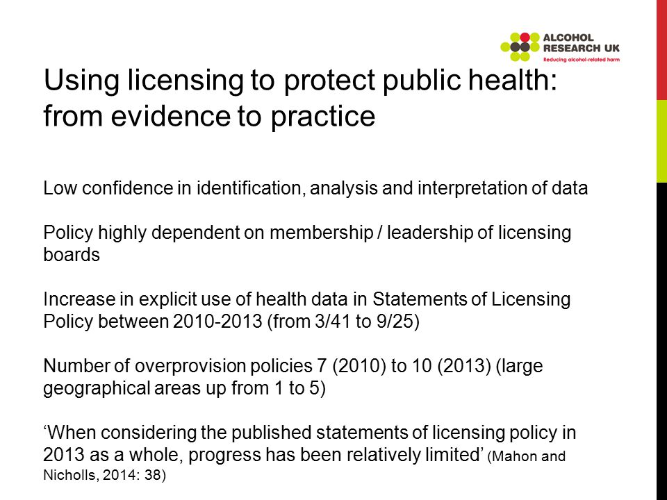Using licensing to protect public health: from evidence to practice Low confidence in identification, analysis and interpretation of data Policy highly dependent on membership / leadership of licensing boards Increase in explicit use of health data in Statements of Licensing Policy between 2010-2013 (from 3/41 to 9/25) Number of overprovision policies 7 (2010) to 10 (2013) (large geographical areas up from 1 to 5) 'When considering the published statements of licensing policy in 2013 as a whole, progress has been relatively limited' (Mahon and Nicholls, 2014: 38)