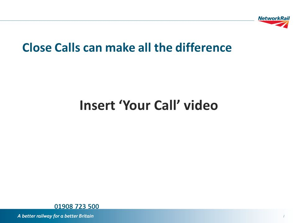 / 01908 723 500 Close Calls can make all the difference Insert 'Your Call' video