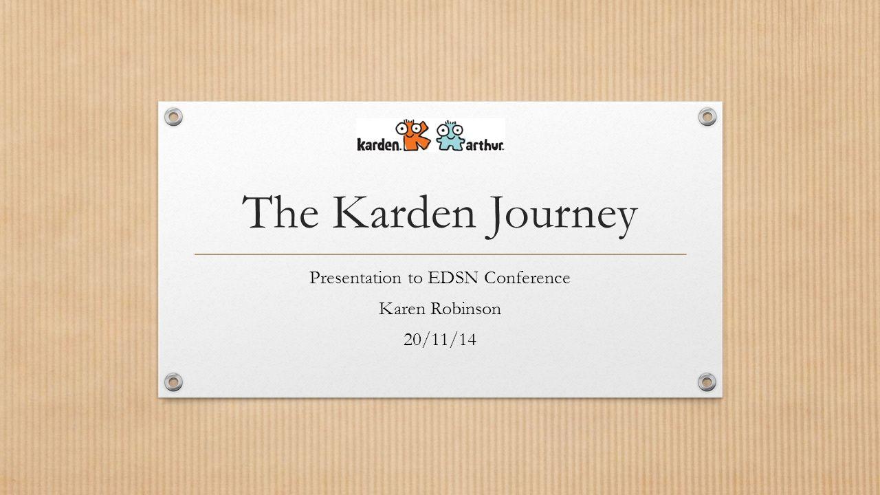 The Karden Journey Presentation to EDSN Conference Karen Robinson 20/11/14