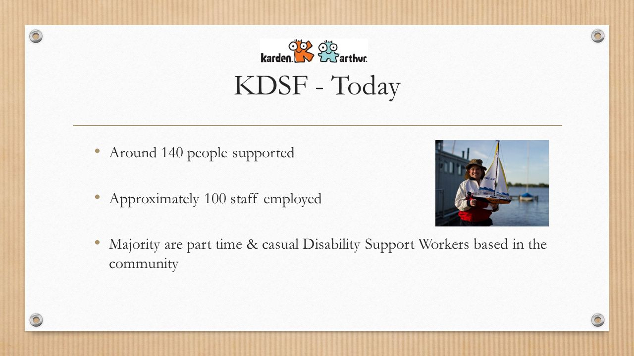 KDSF - Today Around 140 people supported Approximately 100 staff employed Majority are part time & casual Disability Support Workers based in the community