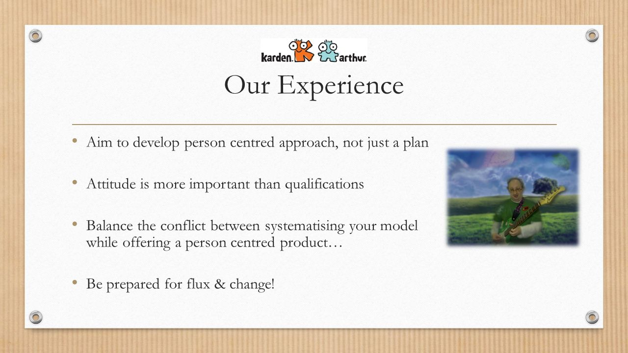 Our Experience Aim to develop person centred approach, not just a plan Attitude is more important than qualifications Balance the conflict between systematising your model while offering a person centred product… Be prepared for flux & change!