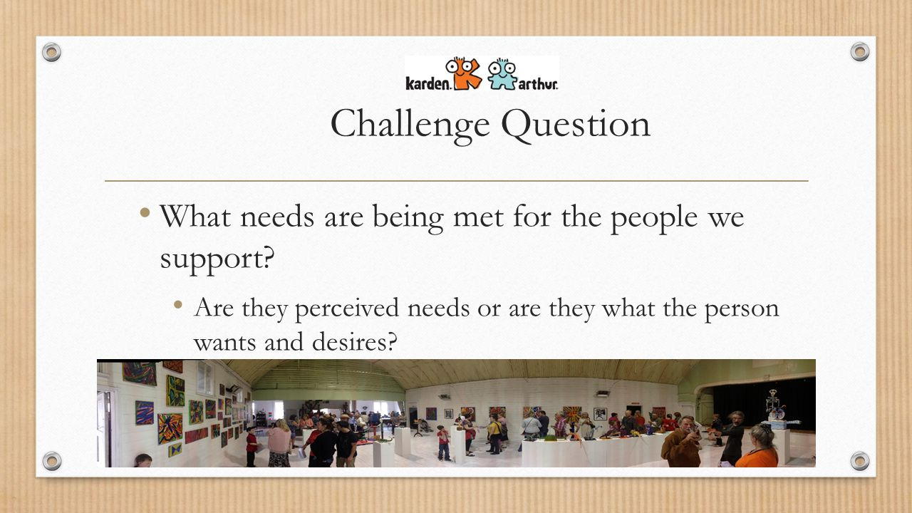 Challenge Question What needs are being met for the people we support.
