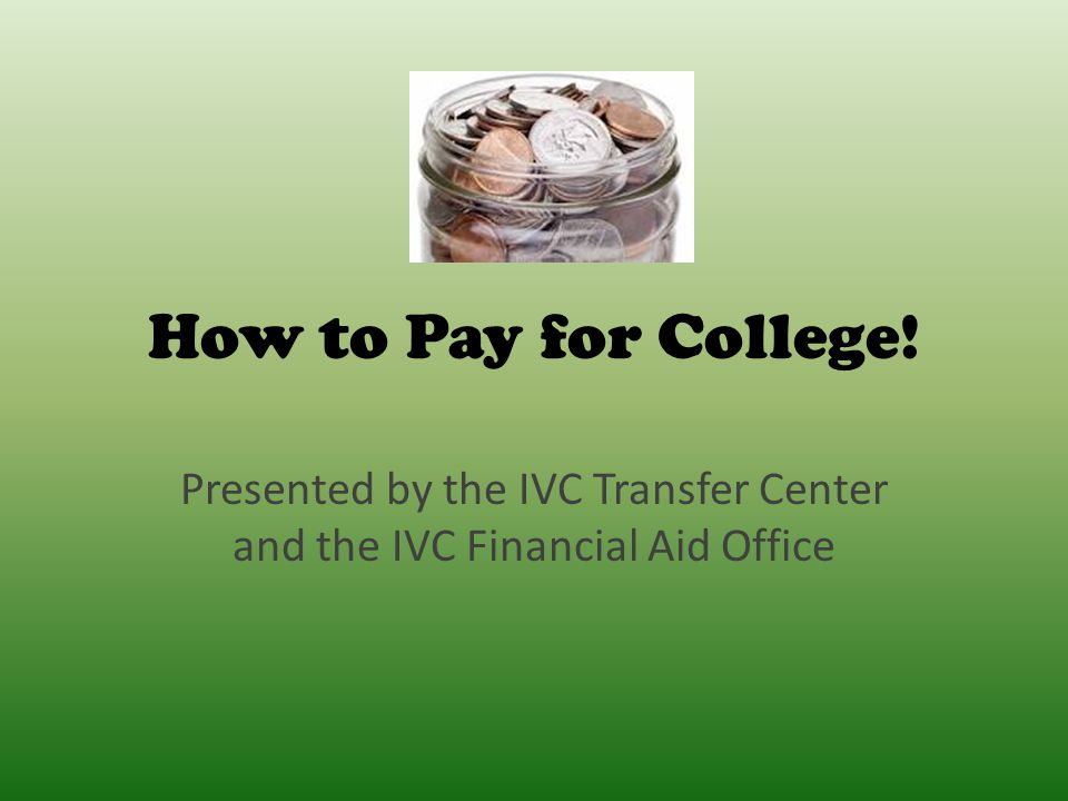 How to Pay for College! Presented by the IVC Transfer Center and the IVC Financial Aid Office