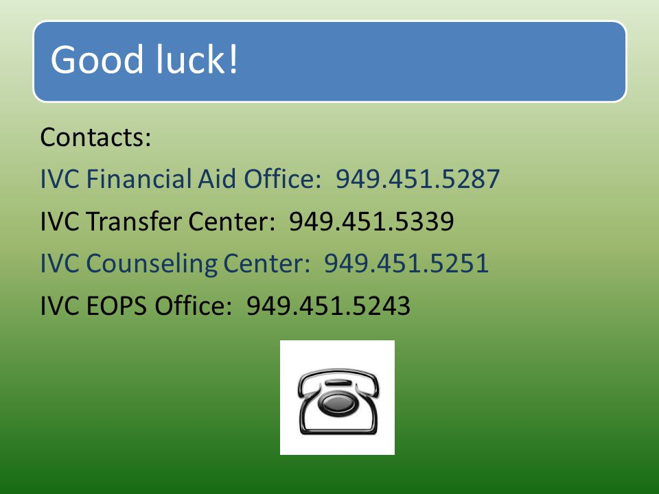 Good luck! Contacts: IVC Financial Aid Office: 949.451.5287 IVC Transfer Center: 949.451.5339 IVC Counseling Center: 949.451.5251 IVC EOPS Office: 949