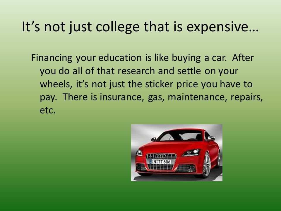 It's not just college that is expensive… Financing your education is like buying a car.