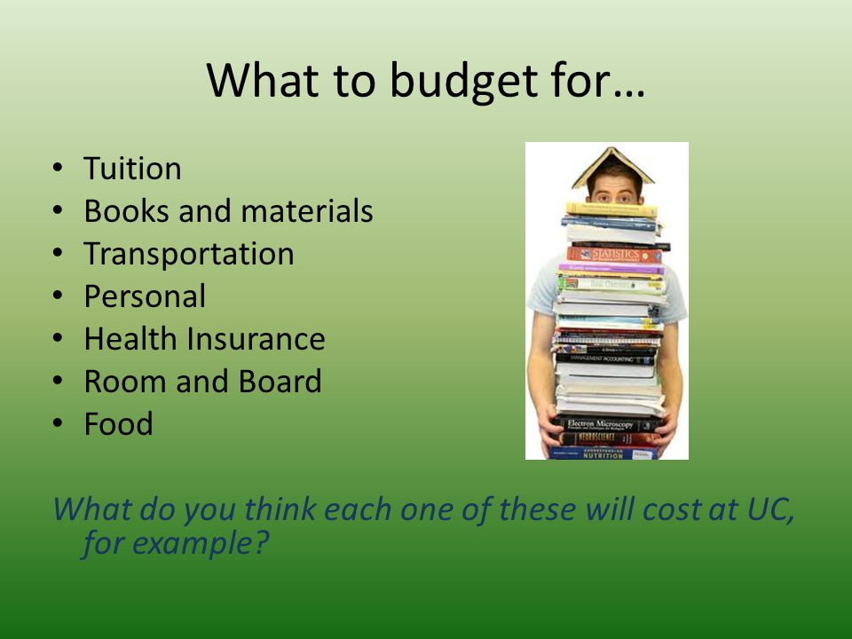 What to budget for… Tuition Books and materials Transportation Personal Health Insurance Room and Board Food What do you think each one of these will cost at UC, for example