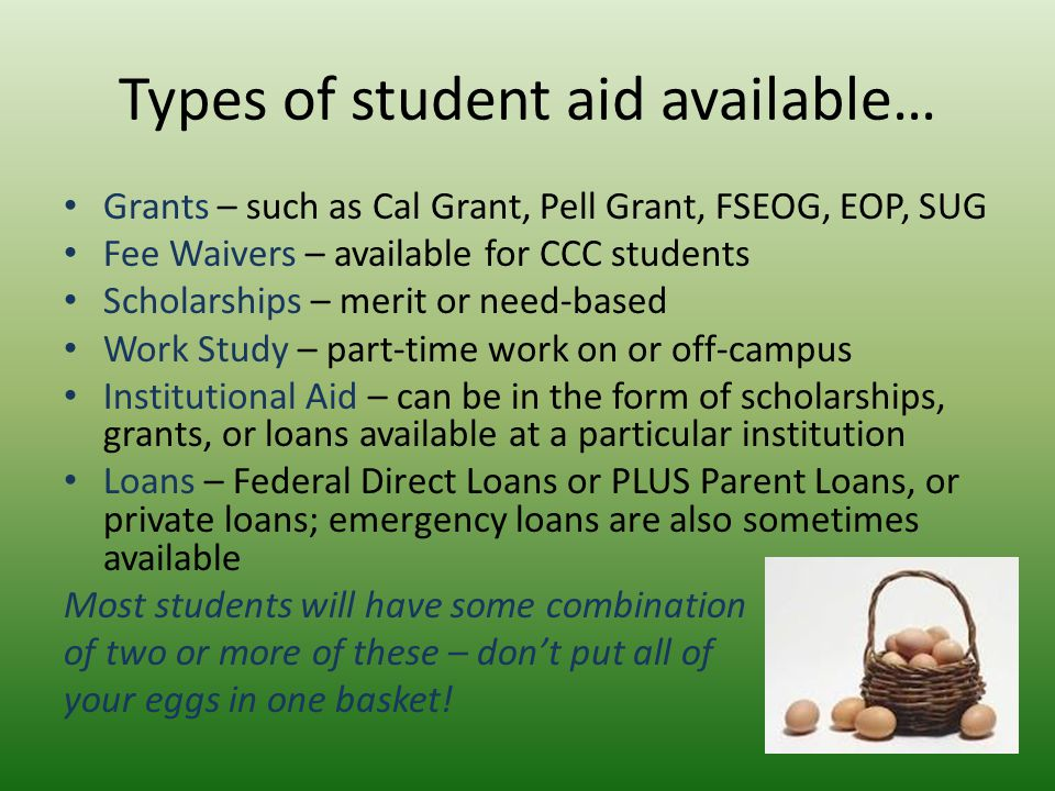 Types of student aid available… Grants – such as Cal Grant, Pell Grant, FSEOG, EOP, SUG Fee Waivers – available for CCC students Scholarships – merit or need-based Work Study – part-time work on or off-campus Institutional Aid – can be in the form of scholarships, grants, or loans available at a particular institution Loans – Federal Direct Loans or PLUS Parent Loans, or private loans; emergency loans are also sometimes available Most students will have some combination of two or more of these – don't put all of your eggs in one basket!