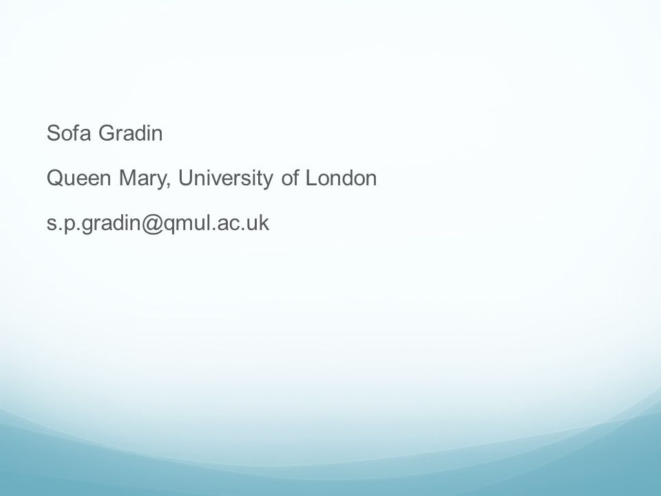 Sofa Gradin Queen Mary, University of London s.p.gradin@qmul.ac.uk
