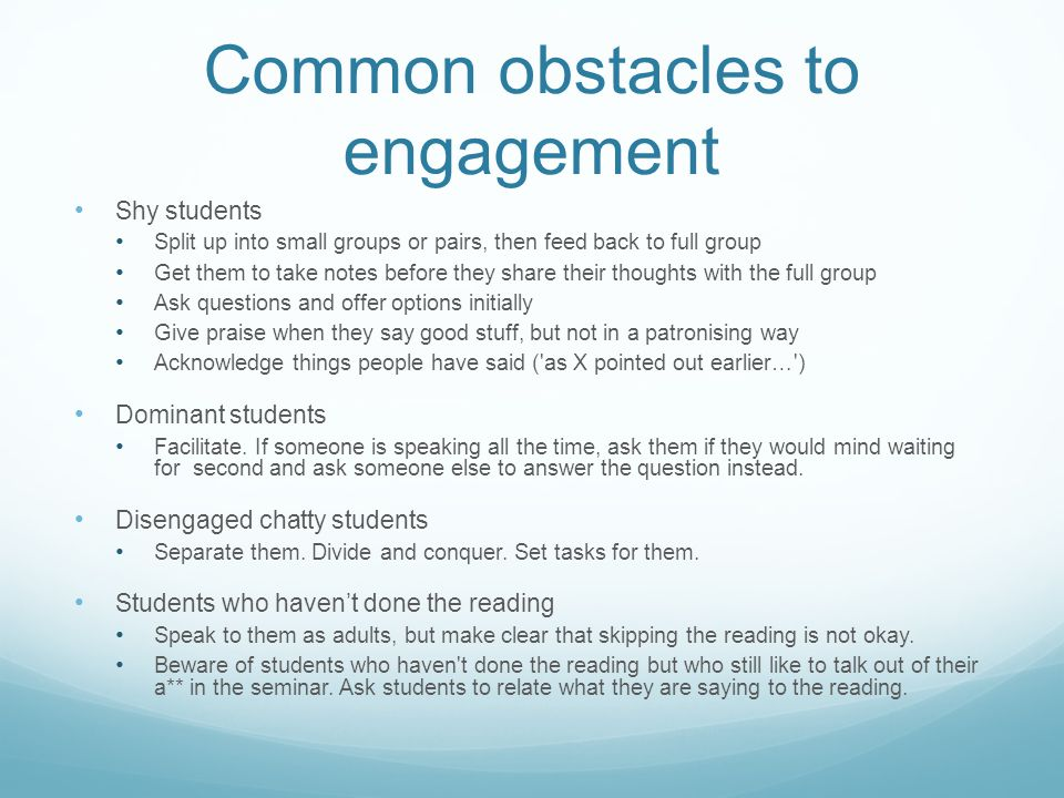 Common obstacles to engagement Shy students Split up into small groups or pairs, then feed back to full group Get them to take notes before they share their thoughts with the full group Ask questions and offer options initially Give praise when they say good stuff, but not in a patronising way Acknowledge things people have said ( as X pointed out earlier… ) Dominant students Facilitate.