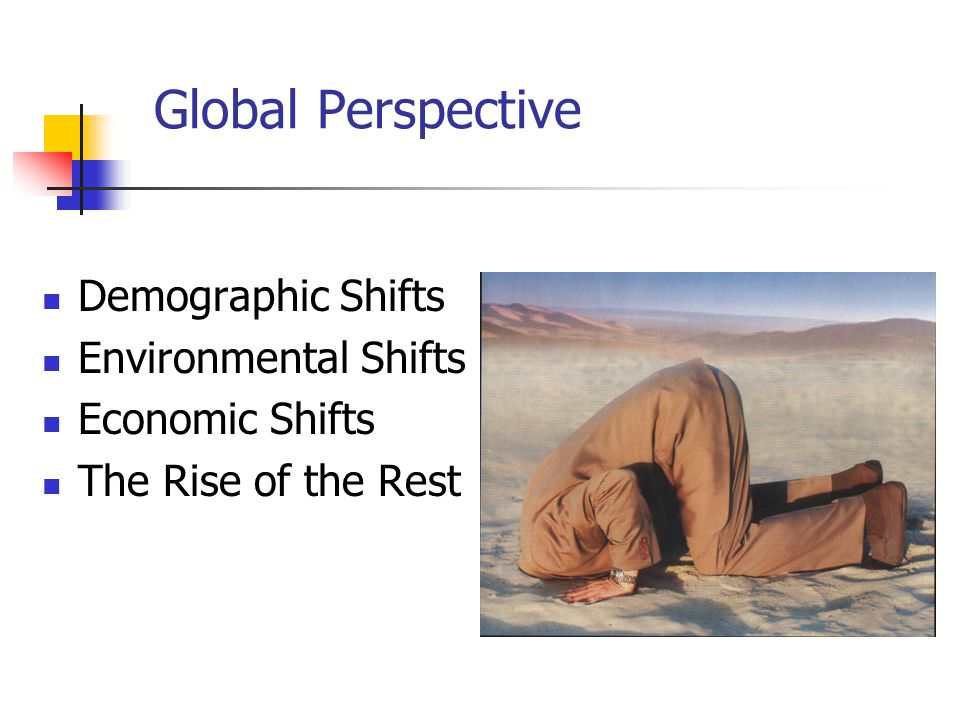 Global Perspective Demographic Shifts Environmental Shifts Economic Shifts The Rise of the Rest