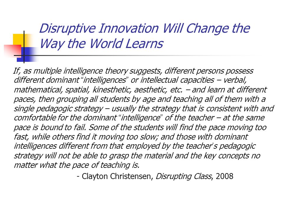 Disruptive Innovation Will Change the Way the World Learns If, as multiple intelligence theory suggests, different persons possess different dominant