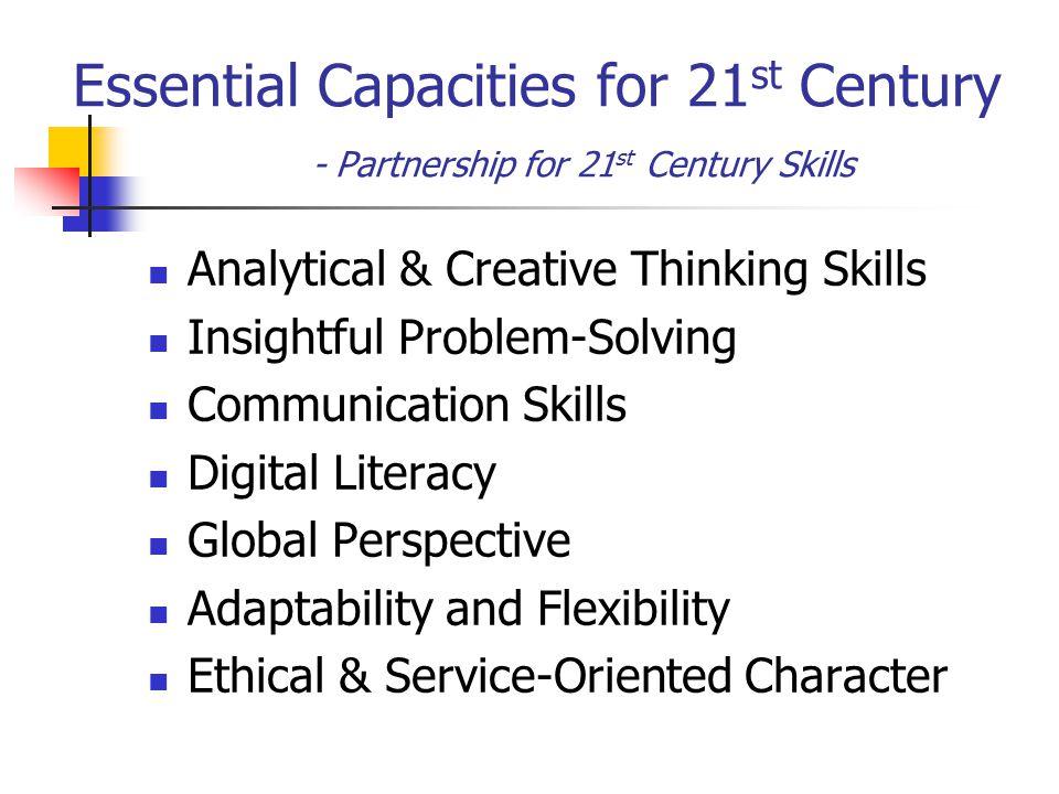 Essential Capacities for 21 st Century - Partnership for 21 st Century Skills Analytical & Creative Thinking Skills Insightful Problem-Solving Communi