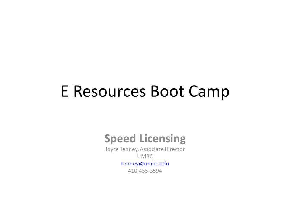 E Resources Boot Camp Speed Licensing Joyce Tenney, Associate Director UMBC tenney@umbc.edu 410-455-3594