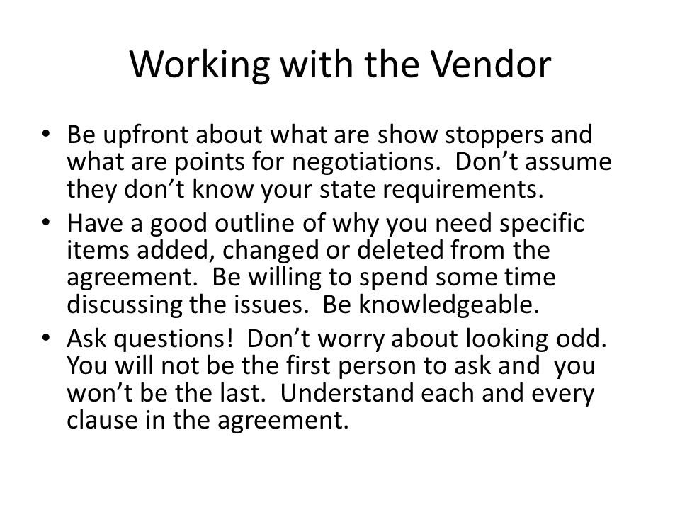 Working with the Vendor Be upfront about what are show stoppers and what are points for negotiations.