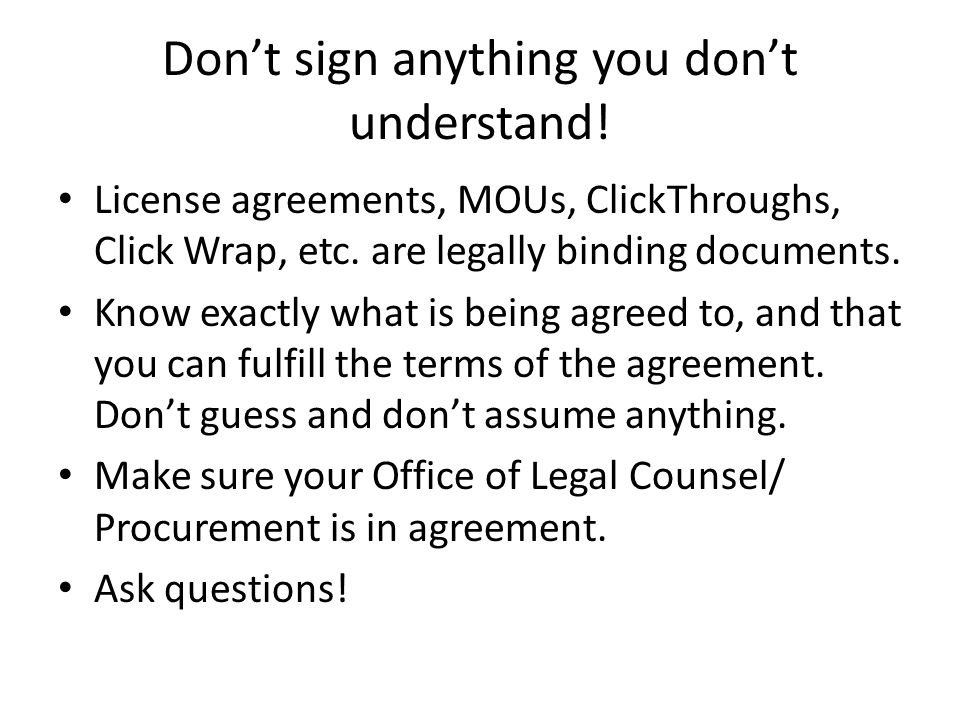 Don't sign anything you don't understand. License agreements, MOUs, ClickThroughs, Click Wrap, etc.