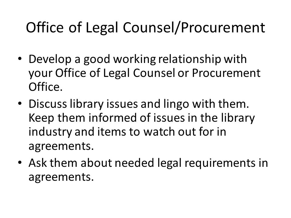 Office of Legal Counsel/Procurement Develop a good working relationship with your Office of Legal Counsel or Procurement Office. Discuss library issue