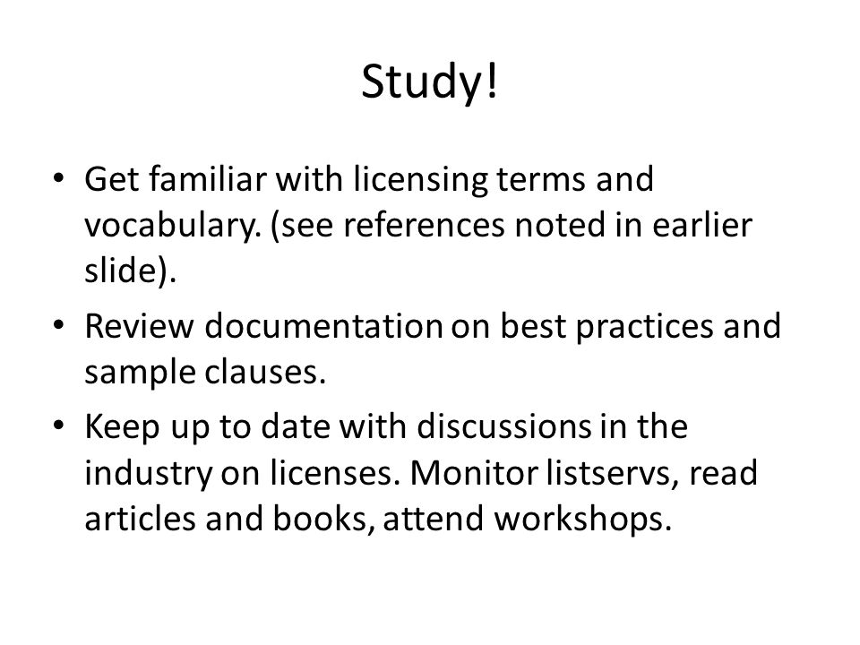 Study! Get familiar with licensing terms and vocabulary. (see references noted in earlier slide). Review documentation on best practices and sample cl