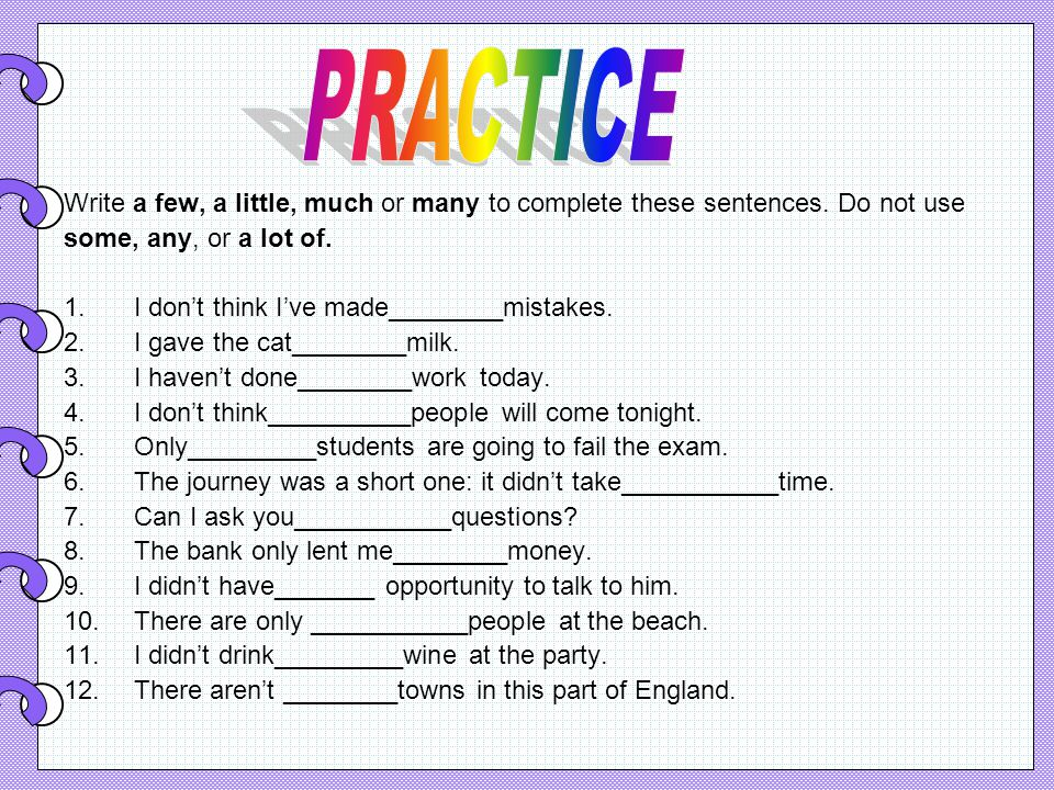 Write a few, a little, much or many to complete these sentences.