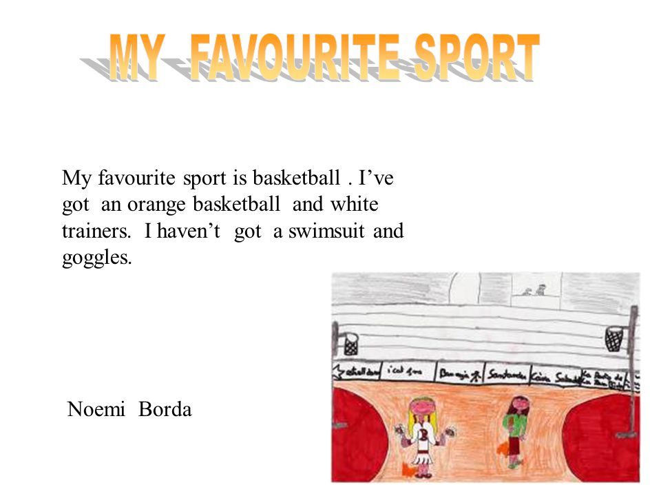 My favourite sport is swimming. I've got a blue swimsuit and blue goggles. I haven't a basketball or stick. Marta Casals