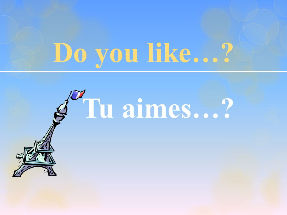 Do you like…? Tu aimes…?