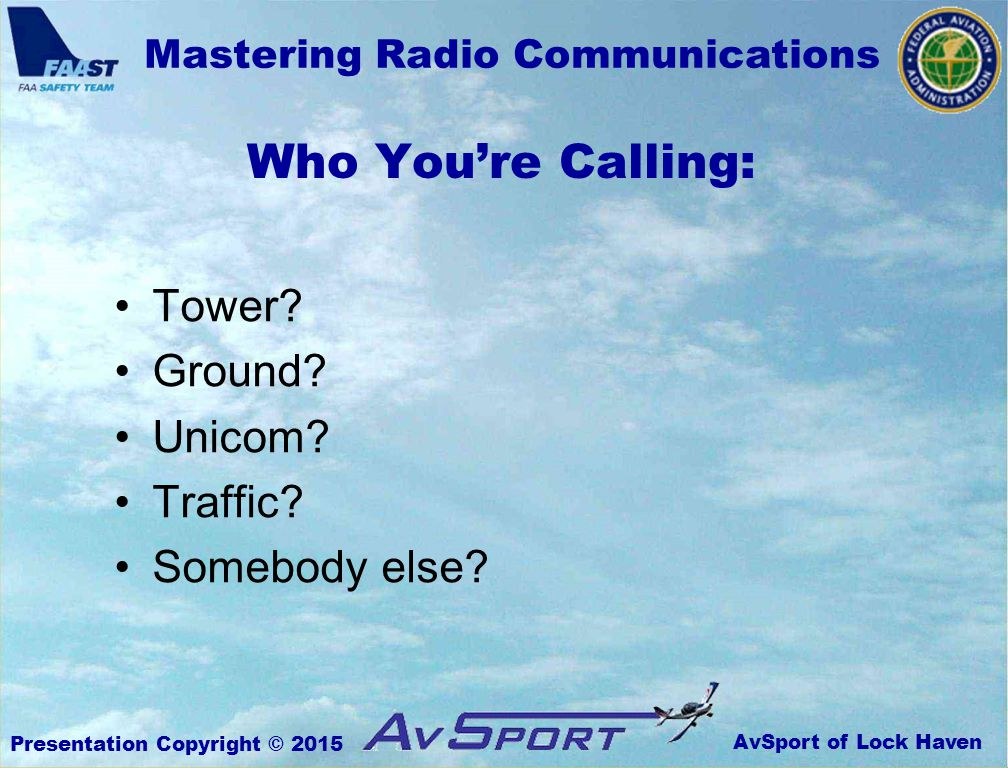 AvSport of Lock Haven Mastering Radio Communications Presentation Copyright © 2015 Who You're Calling: Tower.