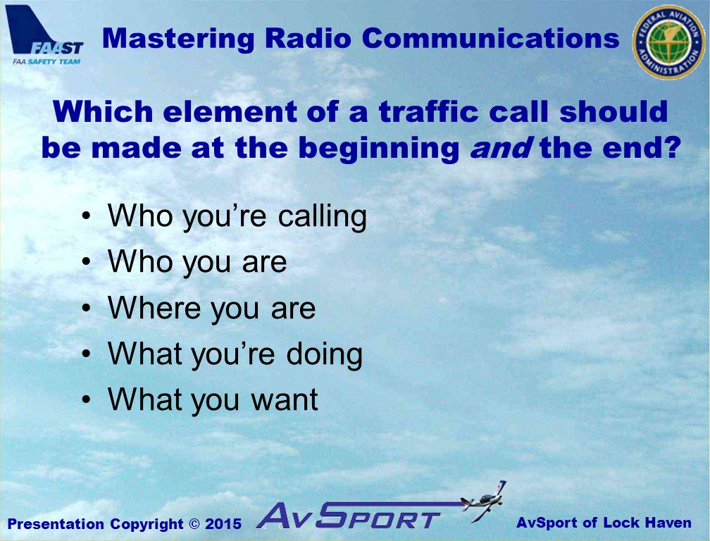 AvSport of Lock Haven Mastering Radio Communications Presentation Copyright © 2015 Which element of a traffic call should be made at the beginning and the end.