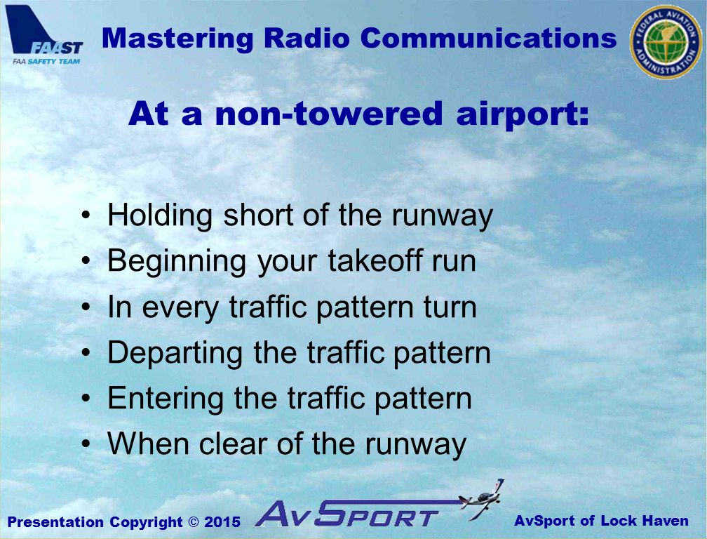 AvSport of Lock Haven Mastering Radio Communications Presentation Copyright © 2015 At a non-towered airport: Holding short of the runway Beginning your takeoff run In every traffic pattern turn Departing the traffic pattern Entering the traffic pattern When clear of the runway