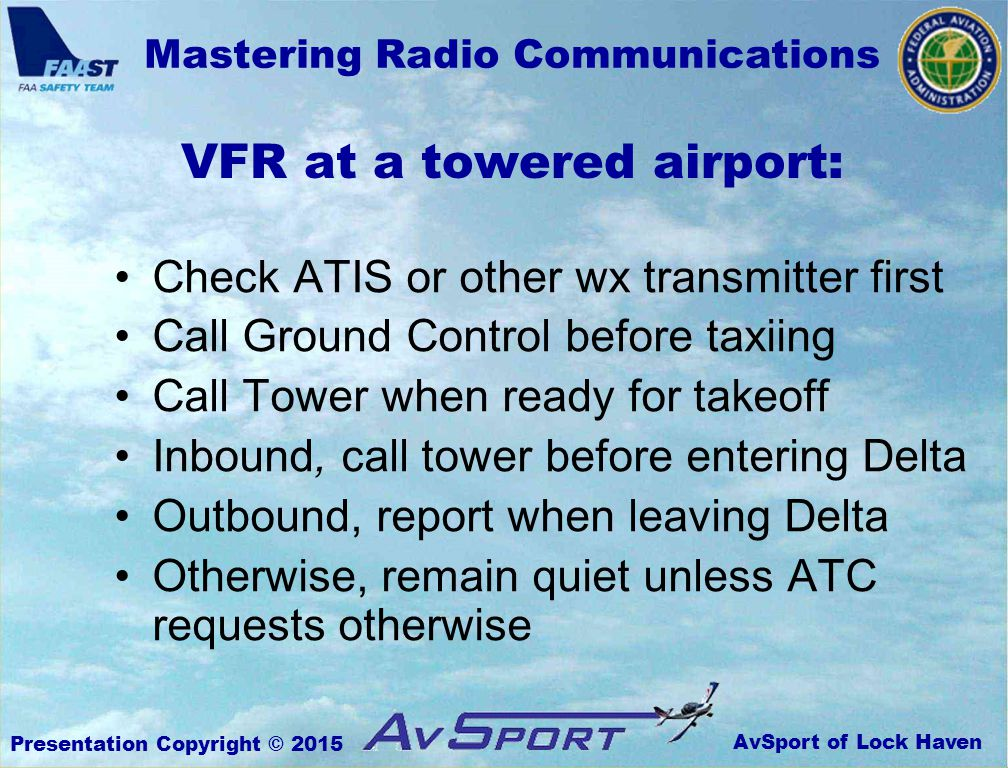 AvSport of Lock Haven Mastering Radio Communications Presentation Copyright © 2015 VFR at a towered airport: Check ATIS or other wx transmitter first Call Ground Control before taxiing Call Tower when ready for takeoff Inbound, call tower before entering Delta Outbound, report when leaving Delta Otherwise, remain quiet unless ATC requests otherwise