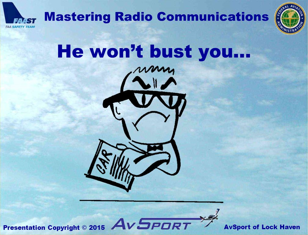 AvSport of Lock Haven Mastering Radio Communications Presentation Copyright © 2015 He won't bust you…