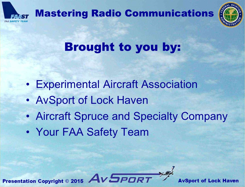 AvSport of Lock Haven Mastering Radio Communications Presentation Copyright © 2015 Experimental Aircraft Association AvSport of Lock Haven Aircraft Spruce and Specialty Company Your FAA Safety Team Brought to you by: