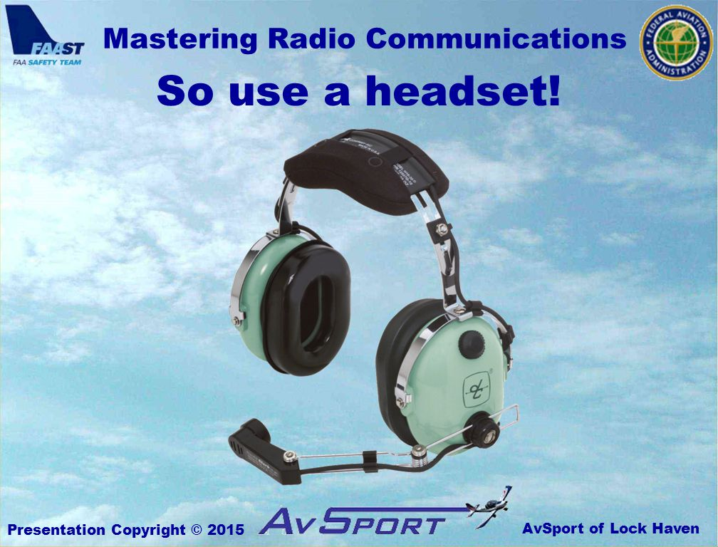 AvSport of Lock Haven Mastering Radio Communications Presentation Copyright © 2015 So use a headset!