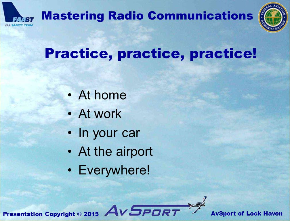 AvSport of Lock Haven Mastering Radio Communications Presentation Copyright © 2015 Practice, practice, practice.