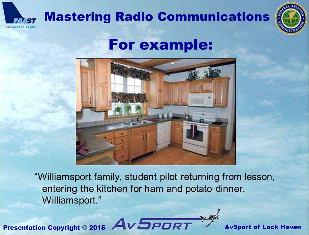 AvSport of Lock Haven Mastering Radio Communications Presentation Copyright © 2015 For example: Williamsport family, student pilot returning from lesson, entering the kitchen for ham and potato dinner, Williamsport.