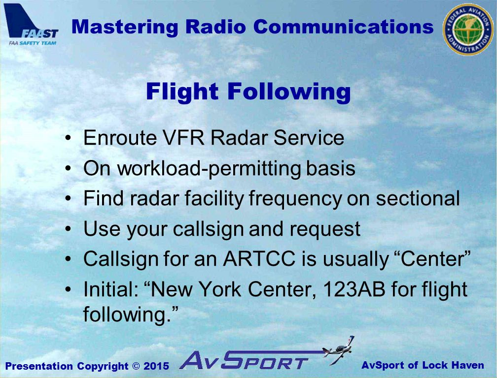 AvSport of Lock Haven Mastering Radio Communications Presentation Copyright © 2015 Flight Following Enroute VFR Radar Service On workload-permitting basis Find radar facility frequency on sectional Use your callsign and request Callsign for an ARTCC is usually Center Initial: New York Center, 123AB for flight following.