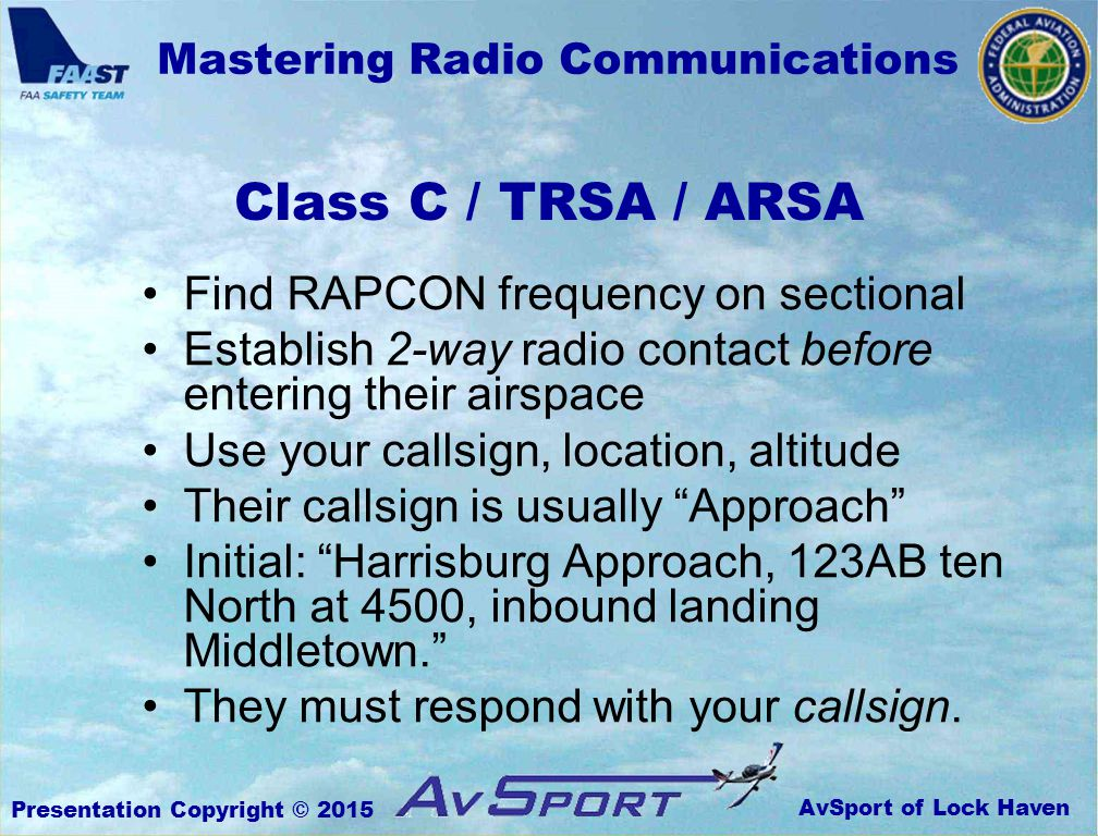 AvSport of Lock Haven Mastering Radio Communications Presentation Copyright © 2015 Class C / TRSA / ARSA Find RAPCON frequency on sectional Establish 2-way radio contact before entering their airspace Use your callsign, location, altitude Their callsign is usually Approach Initial: Harrisburg Approach, 123AB ten North at 4500, inbound landing Middletown. They must respond with your callsign.