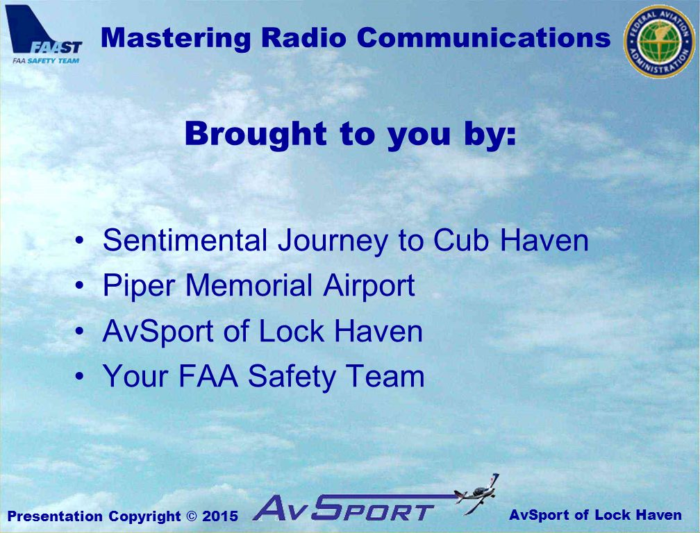 AvSport of Lock Haven Mastering Radio Communications Presentation Copyright © 2015 Sentimental Journey to Cub Haven Piper Memorial Airport AvSport of Lock Haven Your FAA Safety Team Brought to you by: