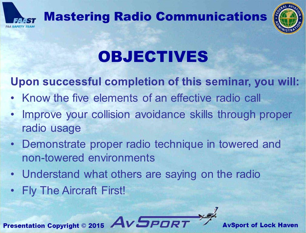 AvSport of Lock Haven Mastering Radio Communications Presentation Copyright © 2015 OBJECTIVES Upon successful completion of this seminar, you will: Know the five elements of an effective radio call Improve your collision avoidance skills through proper radio usage Demonstrate proper radio technique in towered and non-towered environments Understand what others are saying on the radio Fly The Aircraft First!