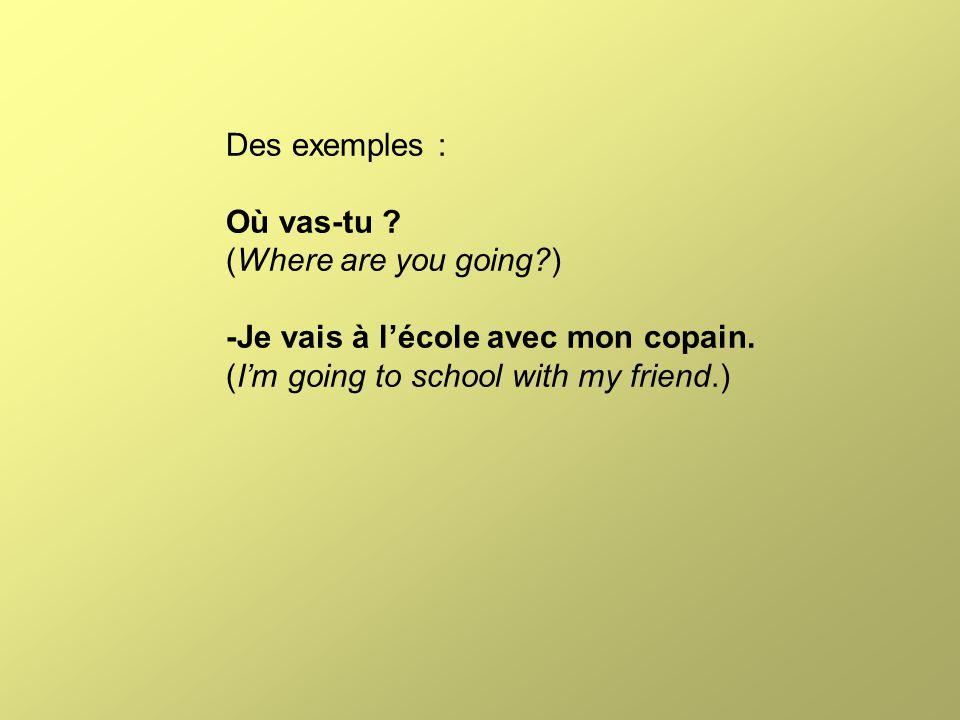 Des exemples : Où vas-tu ? (Where are you going?) -Je vais à l'école avec mon copain. (I'm going to school with my friend.)