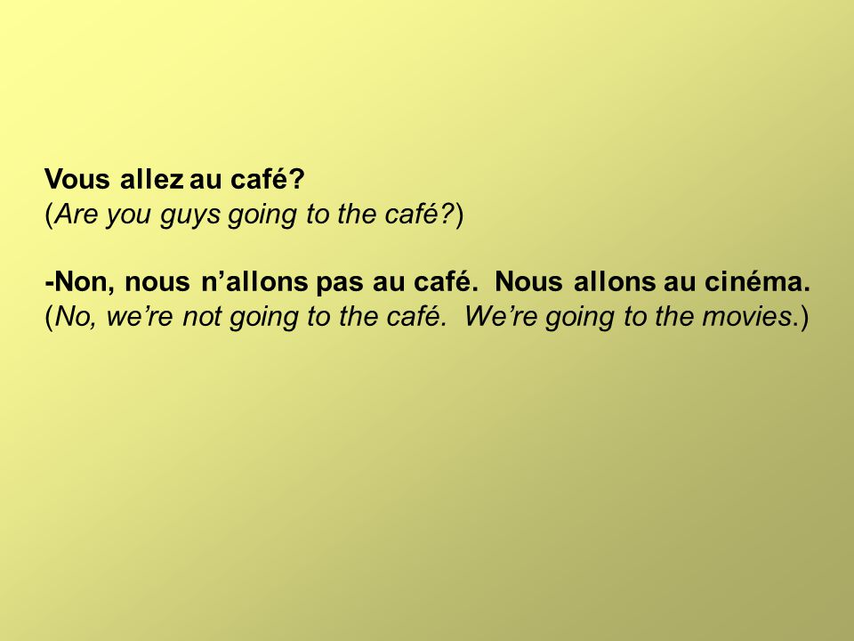 Vous allez au café? (Are you guys going to the café?) -Non, nous n'allons pas au café. Nous allons au cinéma. (No, we're not going to the café. We're