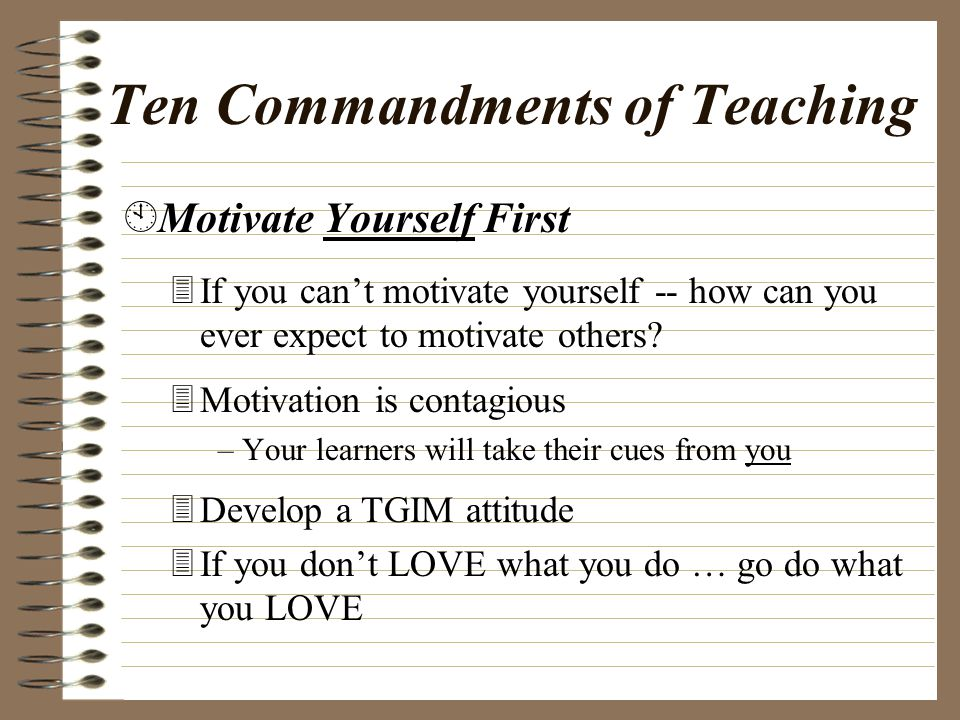 Ten Commandments of Teaching ÈContinually Engage in the Practice of Reflective Teaching 3Fight against the natural tendency to do things out of habit 3Fight against the natural tendency to do things the way your own teachers/coaches did things 3Always try to improve what you're doing-- Challenge yourself as much as your students.