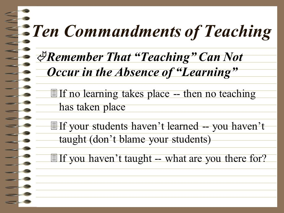 Ten Commandments of Teaching ÄRemember That the Most Important Characteristic of a Good Teacher is a Caring, Enthusiastic, Respectful, Attitude Toward All Learners… 3Certainly we have to be competent -- but if you really CARE about your learners, you will be committed to becoming -- and remaining competent 3Learners will be very forgiving of your mistakes -- As long as they know you care and are trying your best to help them