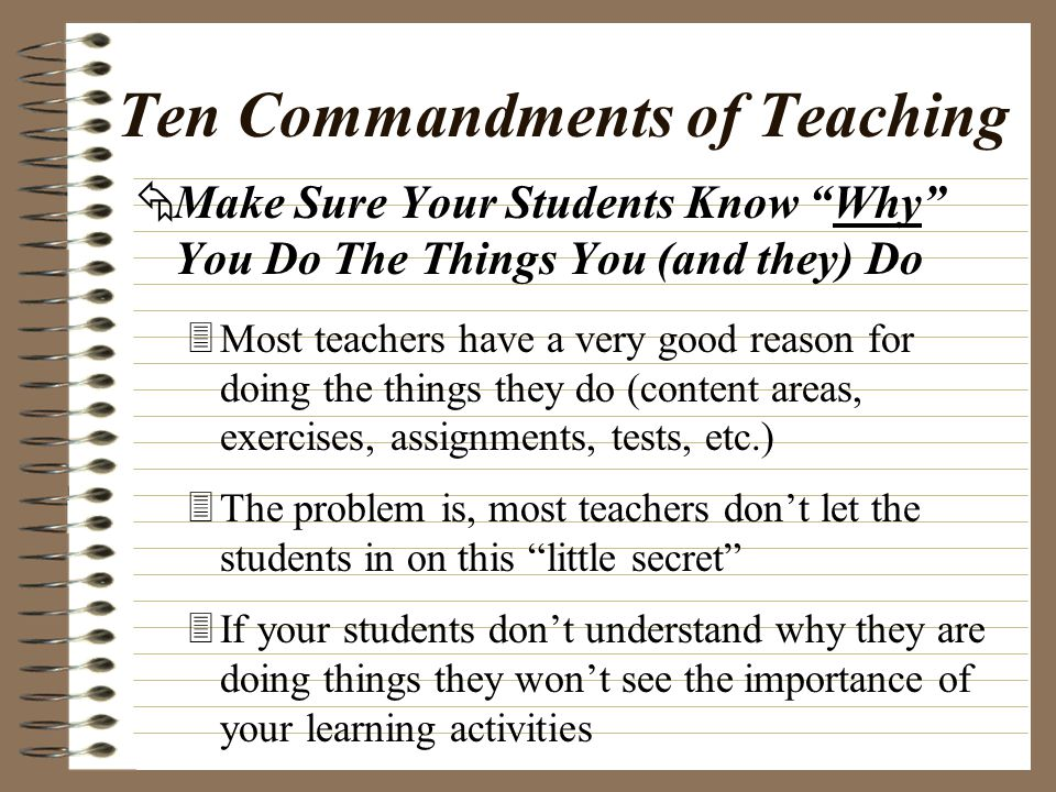 Make Sure Your Students Know Why They Are Doing Things 3Encourage your students to ask you why they are doing things … Don't be afraid of their questions … 3If you're afraid you can't give them a good answer, maybe you don't have one … This helps show you where you need to rethink what you're doing